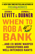 When to Rob a Bank: …And 131 More Warped Suggestions and Well-Intended Rants